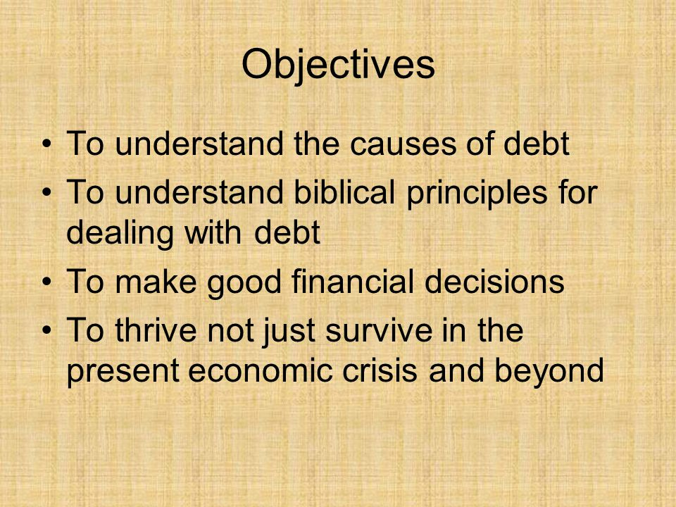 Objectives To understand the causes of debt To understand biblical principles for dealing with debt To make good financial decisions To thrive not just survive in the present economic crisis and beyond