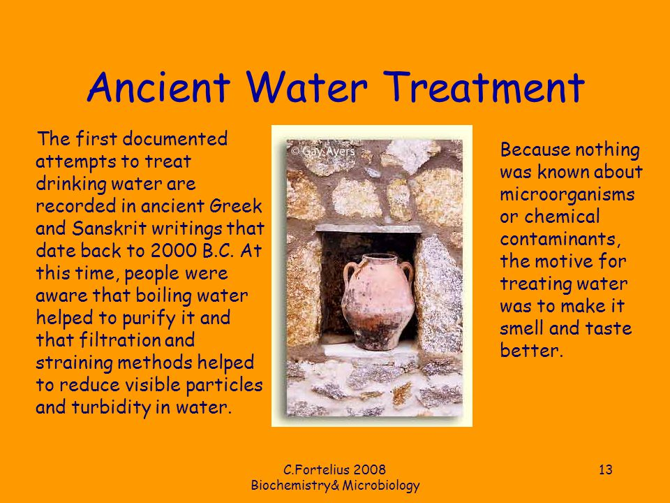 C.Fortelius 2008 Biochemistry& Microbiology 13 Ancient Water Treatment The first documented attempts to treat drinking water are recorded in ancient Greek and Sanskrit writings that date back to 2000 B.C.