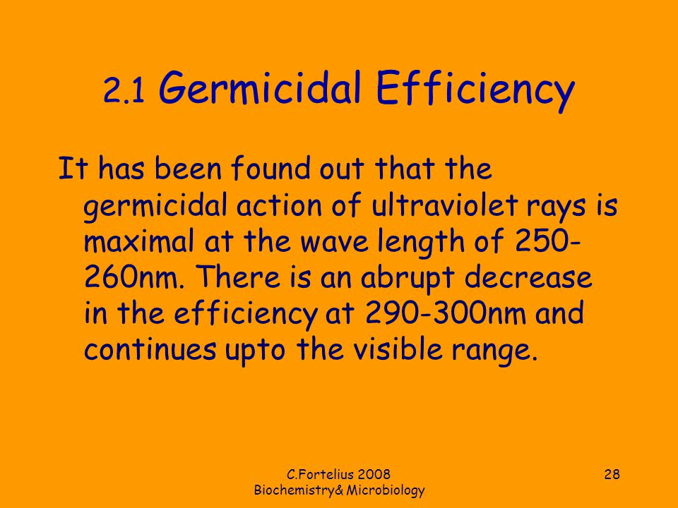 C.Fortelius 2008 Biochemistry& Microbiology 28 2.1 Germicidal Efficiency It has been found out that the germicidal action of ultraviolet rays is maximal at the wave length of 250- 260nm.