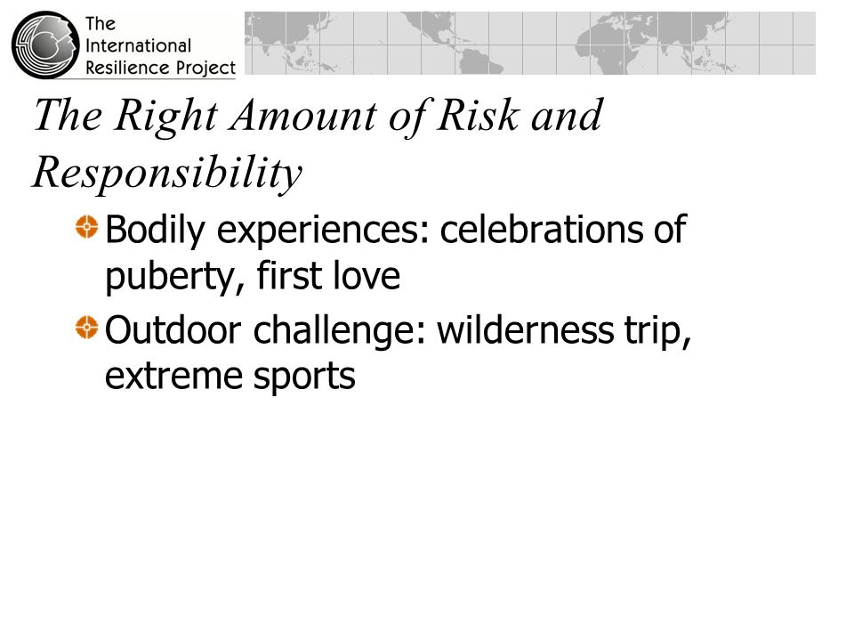 The Right Amount of Risk and Responsibility Bodily experiences: celebrations of puberty, first love Outdoor challenge: wilderness trip, extreme sports