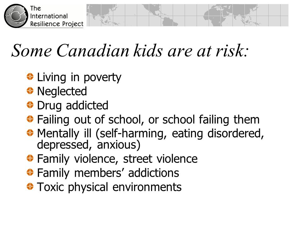 Some Canadian kids are at risk: Living in poverty Neglected Drug addicted Failing out of school, or school failing them Mentally ill (self-harming, eating disordered, depressed, anxious) Family violence, street violence Family members' addictions Toxic physical environments