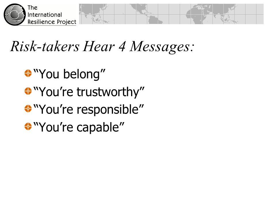 Risk-takers Hear 4 Messages: You belong You're trustworthy You're responsible You're capable