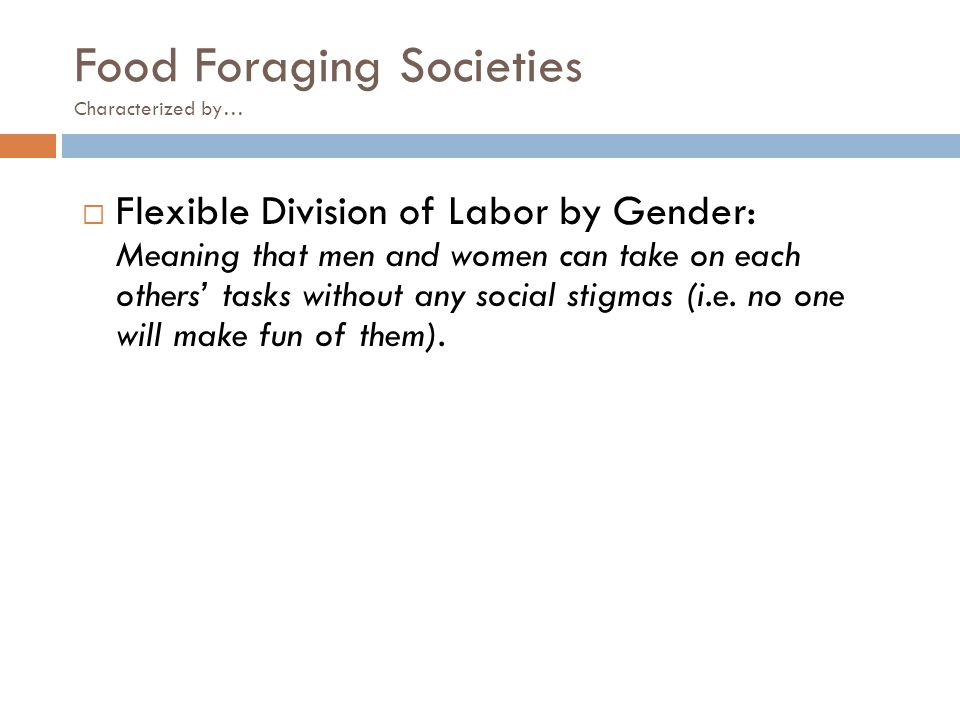 Food Foraging Societies Characterized by…  Flexible Division of Labor by Gender: Meaning that men and women can take on each others' tasks without an