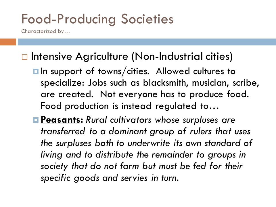 Food-Producing Societies Characterized by…  Intensive Agriculture (Non-Industrial cities)  In support of towns/cities. Allowed cultures to specializ