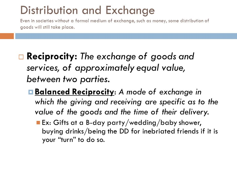Distribution and Exchange Even in societies without a formal medium of exchange, such as money, some distribution of goods will still take place.  Re
