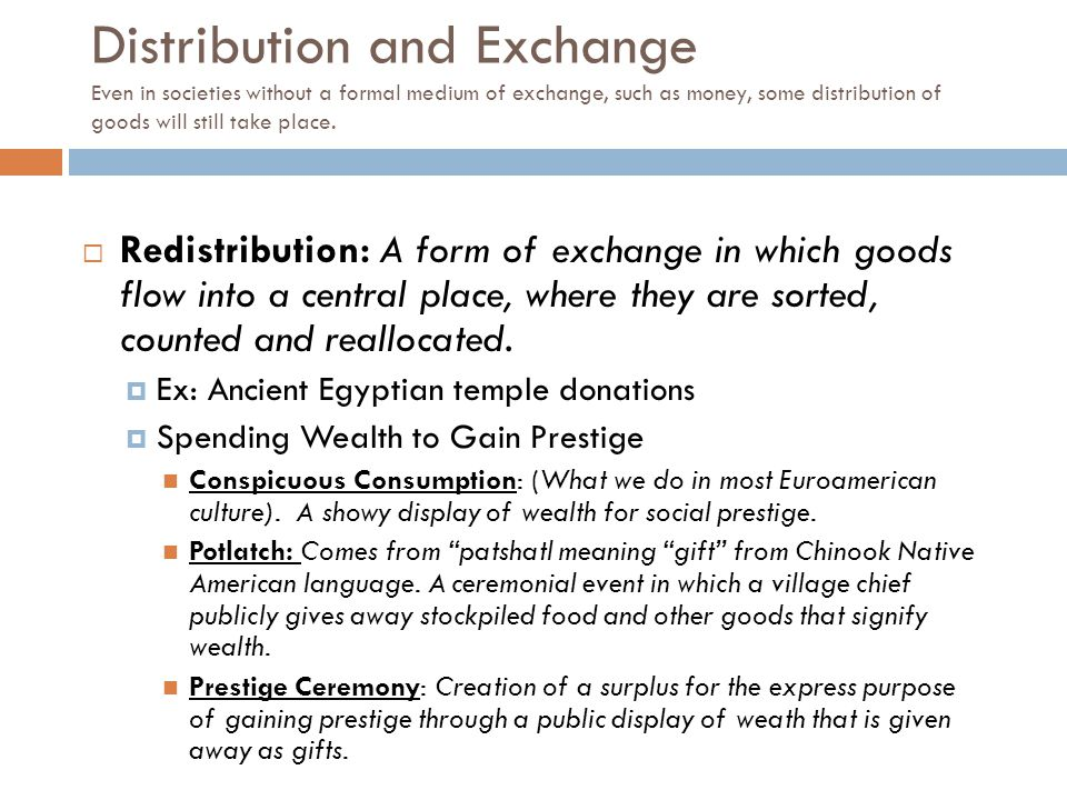  Redistribution: A form of exchange in which goods flow into a central place, where they are sorted, counted and reallocated.  Ex: Ancient Egyptian
