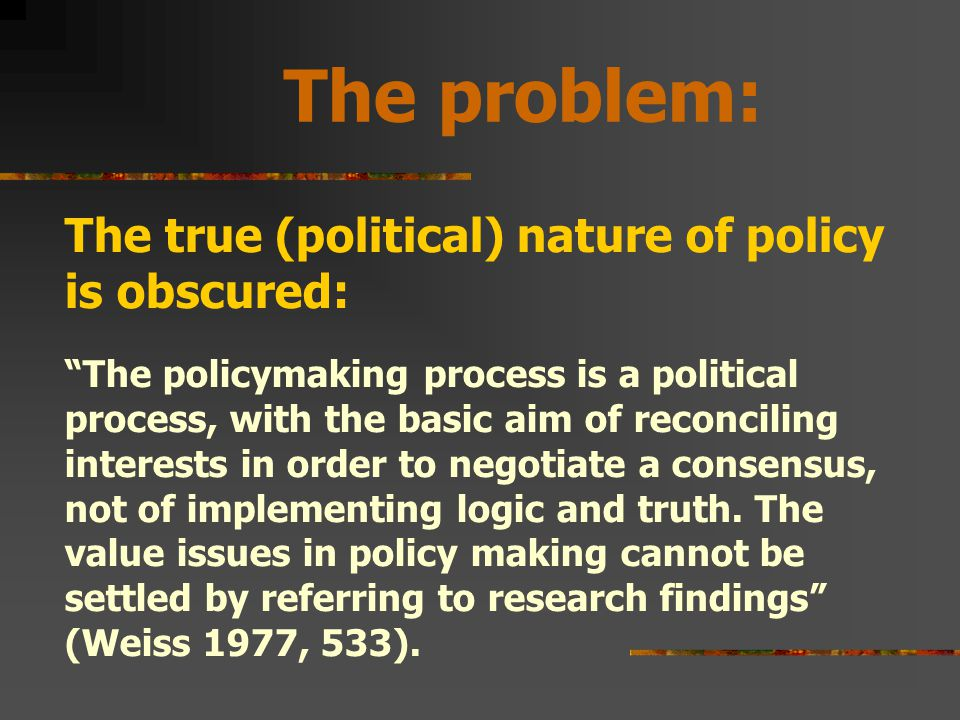 The problem: The true (political) nature of policy is obscured: The policymaking process is a political process, with the basic aim of reconciling interests in order to negotiate a consensus, not of implementing logic and truth.