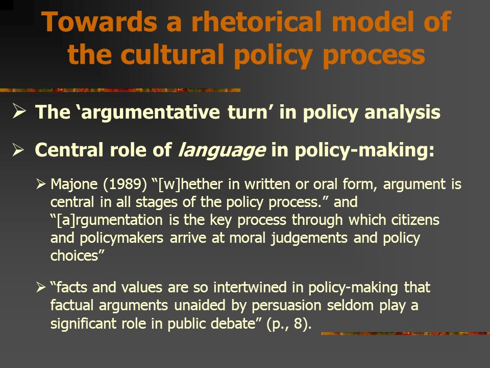 Towards a rhetorical model of the cultural policy process  The 'argumentative turn' in policy analysis  Central role of language in policy-making:  Majone (1989) [w]hether in written or oral form, argument is central in all stages of the policy process. and [a]rgumentation is the key process through which citizens and policymakers arrive at moral judgements and policy choices  facts and values are so intertwined in policy-making that factual arguments unaided by persuasion seldom play a significant role in public debate (p., 8).