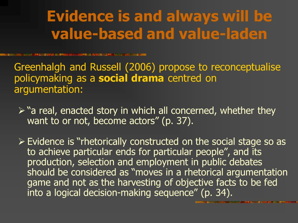 Evidence is and always will be value-based and value-laden Greenhalgh and Russell (2006) propose to reconceptualise policymaking as a social drama centred on argumentation:  a real, enacted story in which all concerned, whether they want to or not, become actors (p.