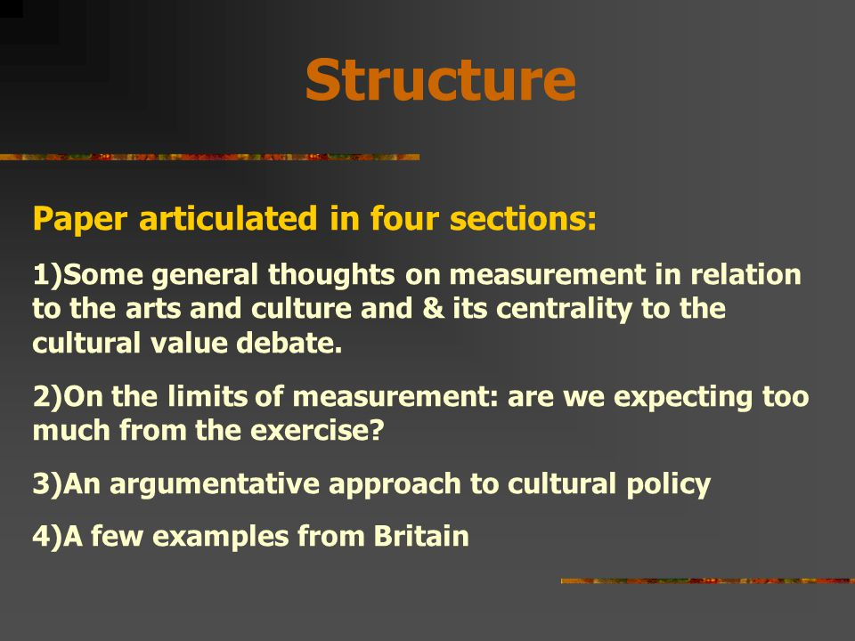 Structure Paper articulated in four sections: 1)Some general thoughts on measurement in relation to the arts and culture and & its centrality to the cultural value debate.