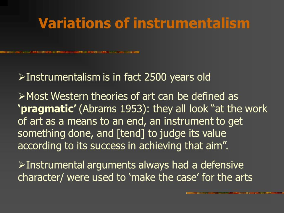 Variations of instrumentalism  Instrumentalism is in fact 2500 years old  Most Western theories of art can be defined as 'pragmatic' (Abrams 1953): they all look at the work of art as a means to an end, an instrument to get something done, and [tend] to judge its value according to its success in achieving that aim .