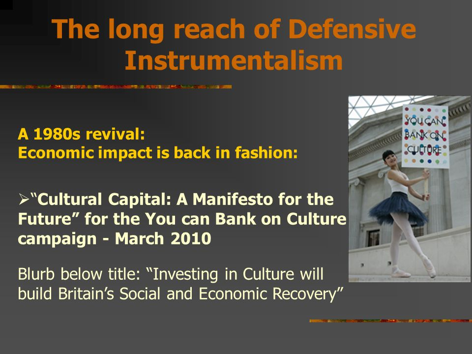 The long reach of Defensive Instrumentalism A 1980s revival: Economic impact is back in fashion:  Cultural Capital: A Manifesto for the Future for the You can Bank on Culture campaign - March 2010 Blurb below title: Investing in Culture will build Britain's Social and Economic Recovery