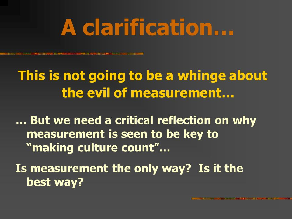 A clarification… This is not going to be a whinge about the evil of measurement… … But we need a critical reflection on why measurement is seen to be key to making culture count … Is measurement the only way.