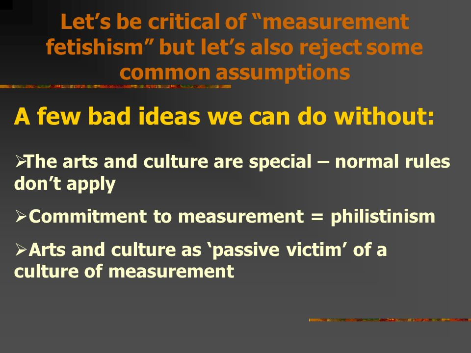 A few bad ideas we can do without:  The arts and culture are special – normal rules don't apply  Commitment to measurement = philistinism  Arts and culture as 'passive victim' of a culture of measurement Let's be critical of measurement fetishism but let's also reject some common assumptions