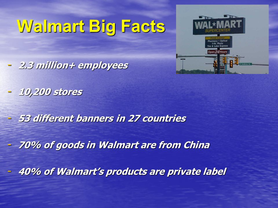 Walmart Big Facts - 2.3 million+ employees - 10,200 stores - 53 different banners in 27 countries - 70% of goods in Walmart are from China - 40% of Walmart's products are private label