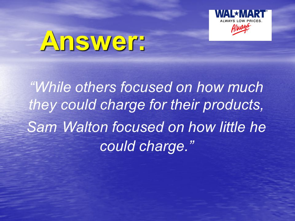 """Answer: """"While others focused on how much they could charge for their products, Sam Walton focused on how little he could charge."""""""