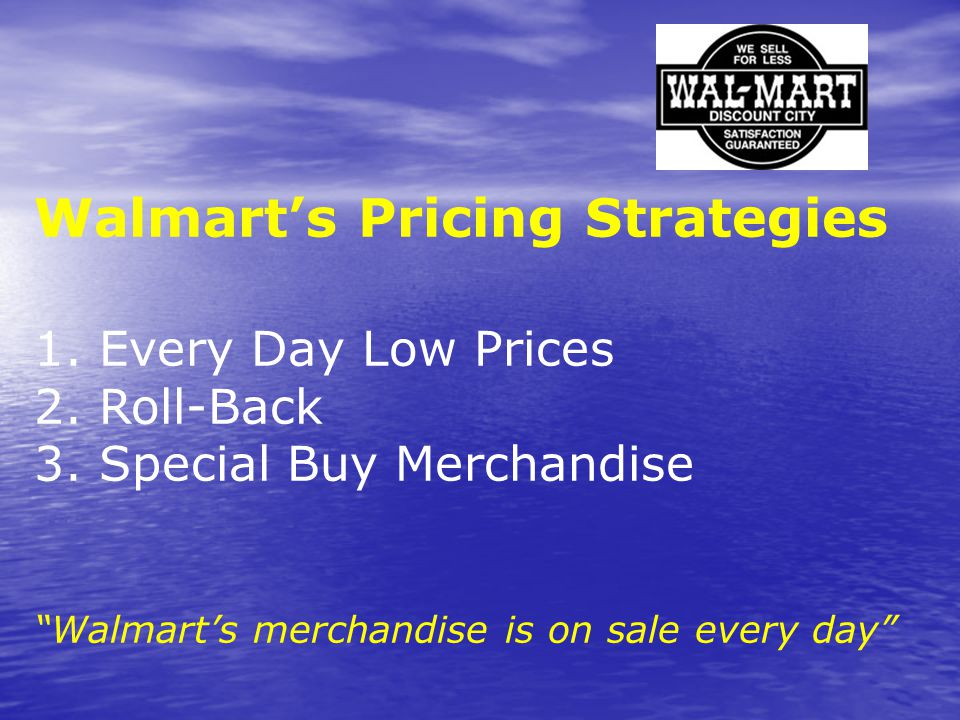"""Walmart's Pricing Strategies 1. Every Day Low Prices 2. Roll-Back 3. Special Buy Merchandise """"Walmart's merchandise is on sale every day"""""""