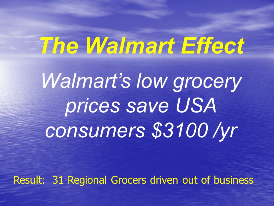 The Walmart Effect Walmart's low grocery prices save USA consumers $3100 /yr Result: 31 Regional Grocers driven out of business