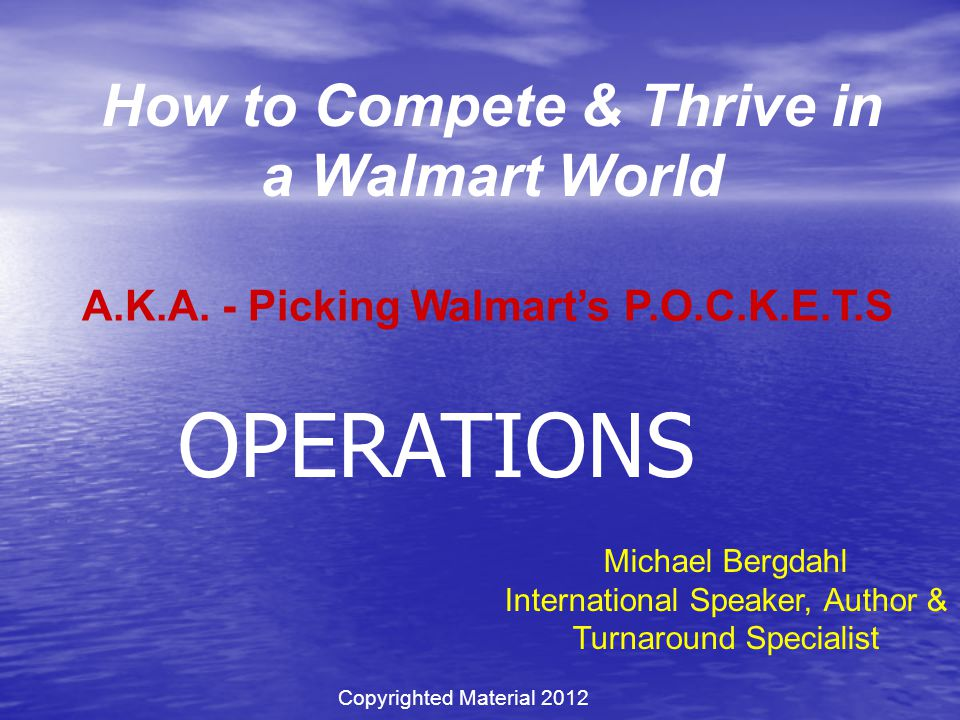 How to Compete & Thrive in a Walmart World Michael Bergdahl International Speaker, Author & Turnaround Specialist A.K.A. - Picking Walmart's P.O.C.K.E