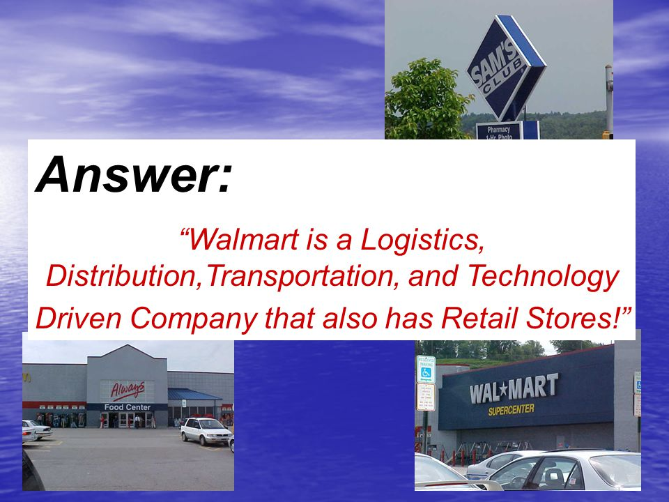 """Answer: """"Walmart is a Logistics, Distribution,Transportation, and Technology Driven Company that also has Retail Stores!"""""""