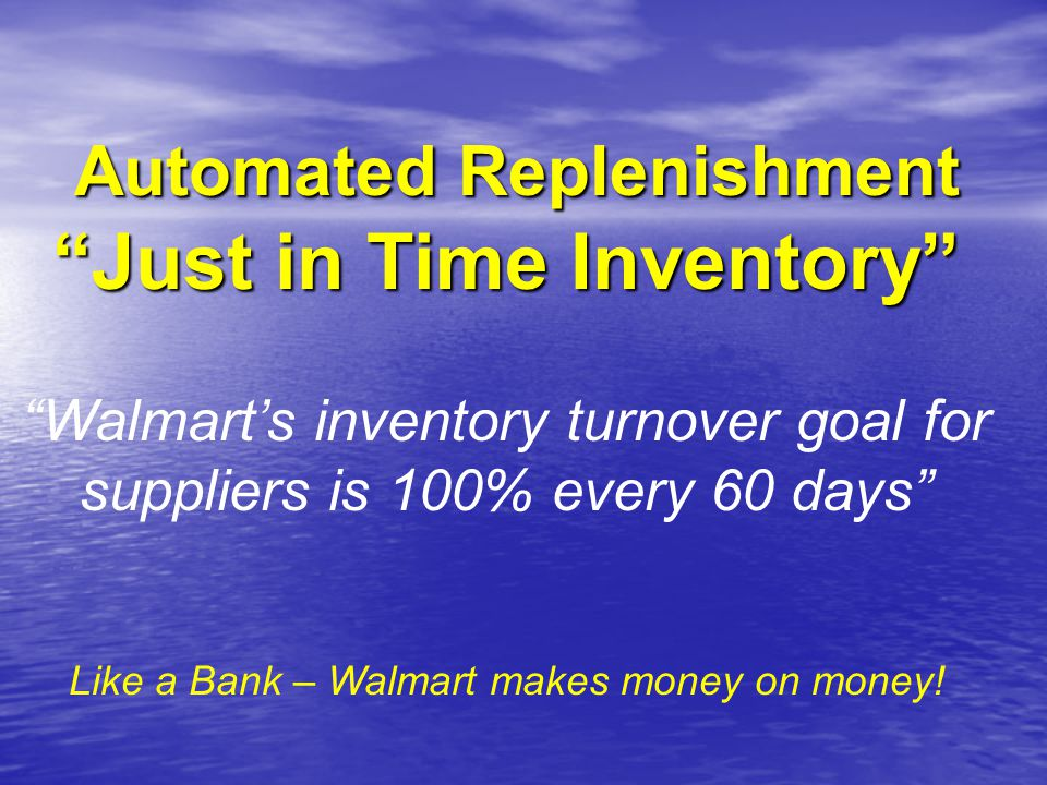 Automated Replenishment Just in Time Inventory Automated Replenishment Just in Time Inventory Walmart's inventory turnover goal for suppliers is 100% every 60 days Like a Bank – Walmart makes money on money!