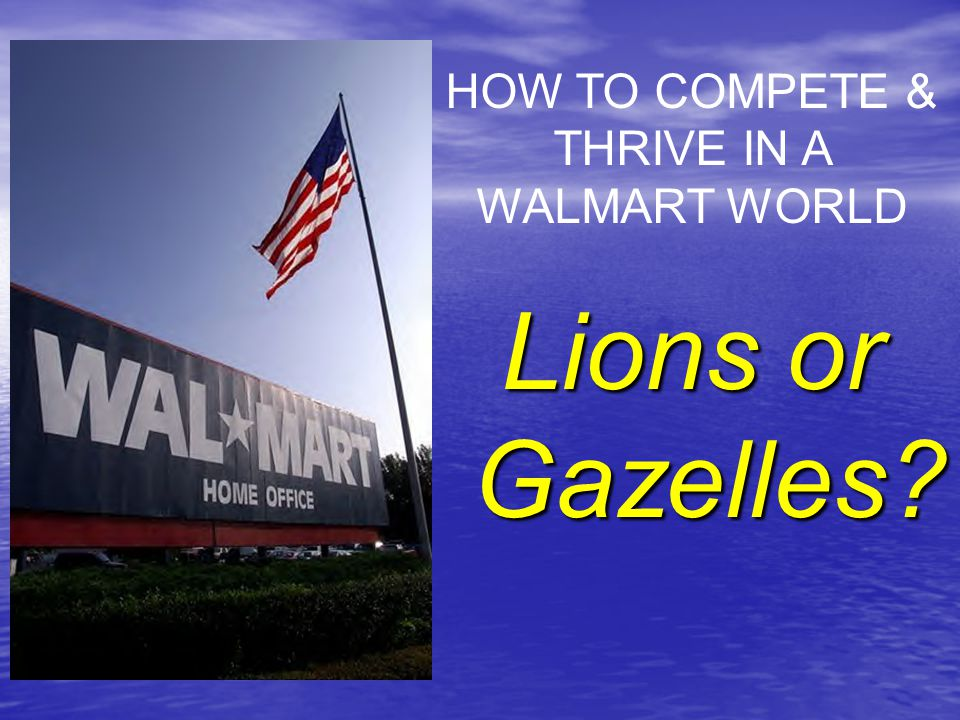 Lions or Gazelles HOW TO COMPETE & THRIVE IN A WALMART WORLD