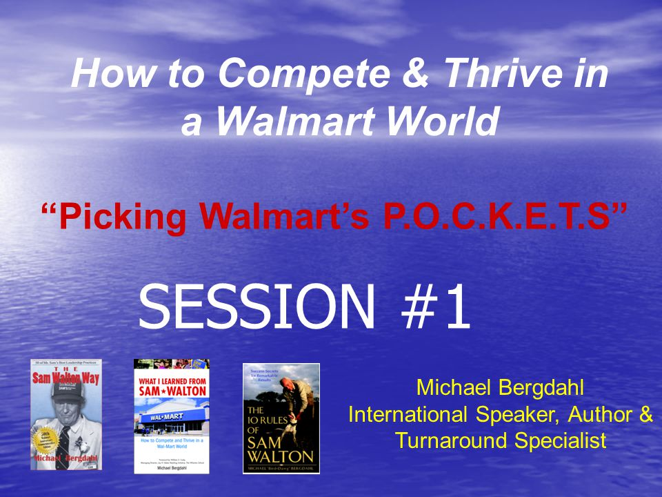 How to Compete & Thrive in a Walmart World Michael Bergdahl International Speaker, Author & Turnaround Specialist Picking Walmart's P.O.C.K.E.T.S SESSION #1