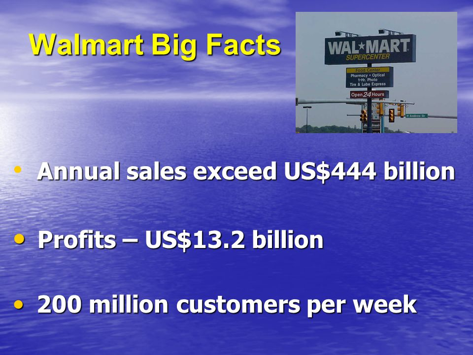Walmart Big Facts Annual sales exceed US$444 billion Annual sales exceed US$444 billion Profits – US$13.2 billion Profits – US$13.2 billion 200 million customers per week 200 million customers per week