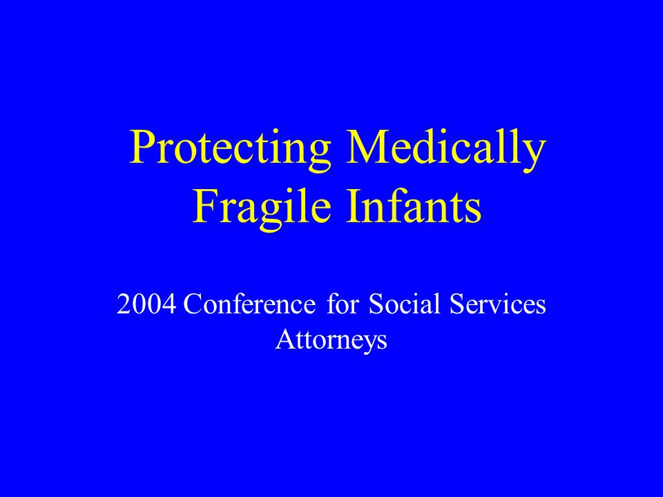 Protecting Medically Fragile Infants 2004 Conference for Social Services Attorneys