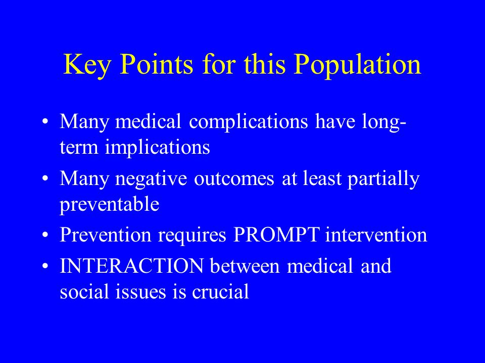 Key Points for this Population Many medical complications have long- term implications Many negative outcomes at least partially preventable Preventio