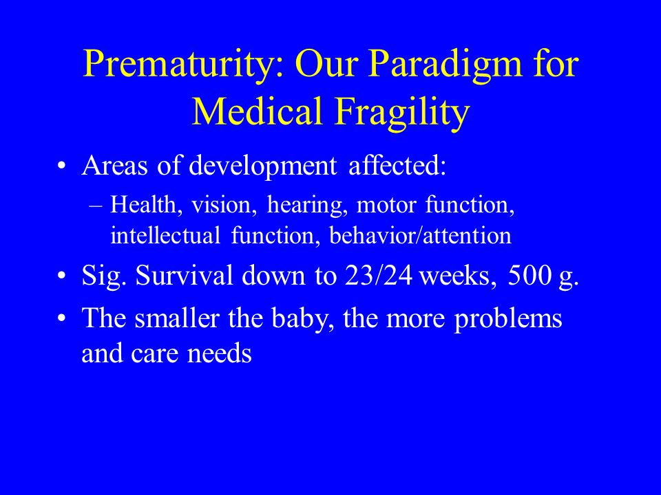 Prematurity: Our Paradigm for Medical Fragility Areas of development affected: –Health, vision, hearing, motor function, intellectual function, behavi