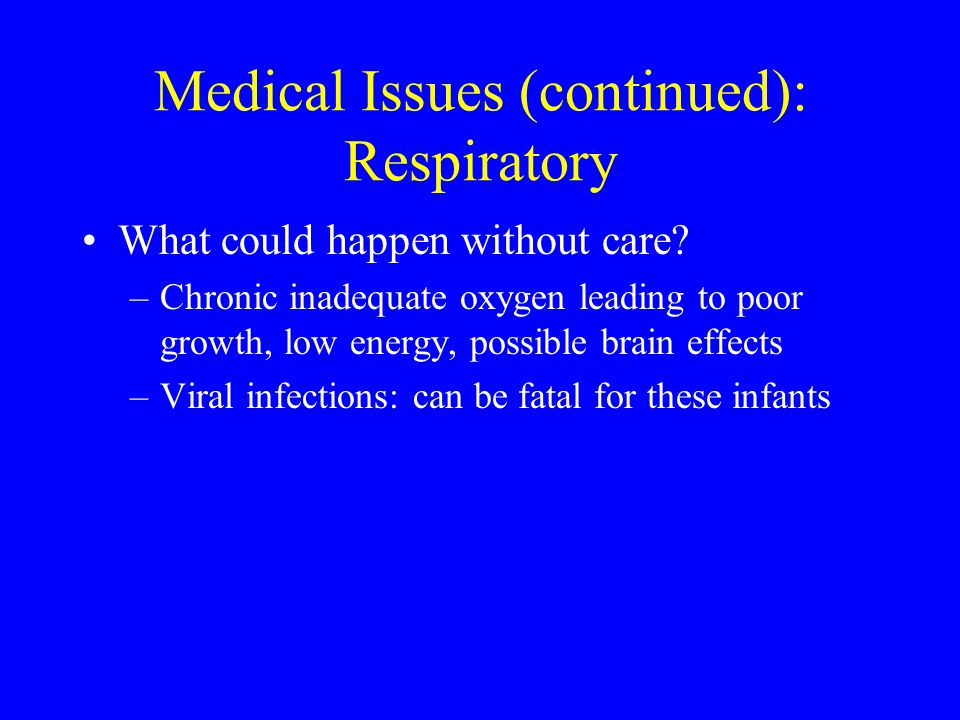 Medical Issues (continued): Respiratory What could happen without care? –Chronic inadequate oxygen leading to poor growth, low energy, possible brain