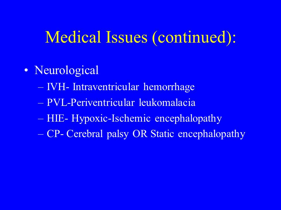 Medical Issues (continued): Neurological –IVH- Intraventricular hemorrhage –PVL-Periventricular leukomalacia –HIE- Hypoxic-Ischemic encephalopathy –CP- Cerebral palsy OR Static encephalopathy