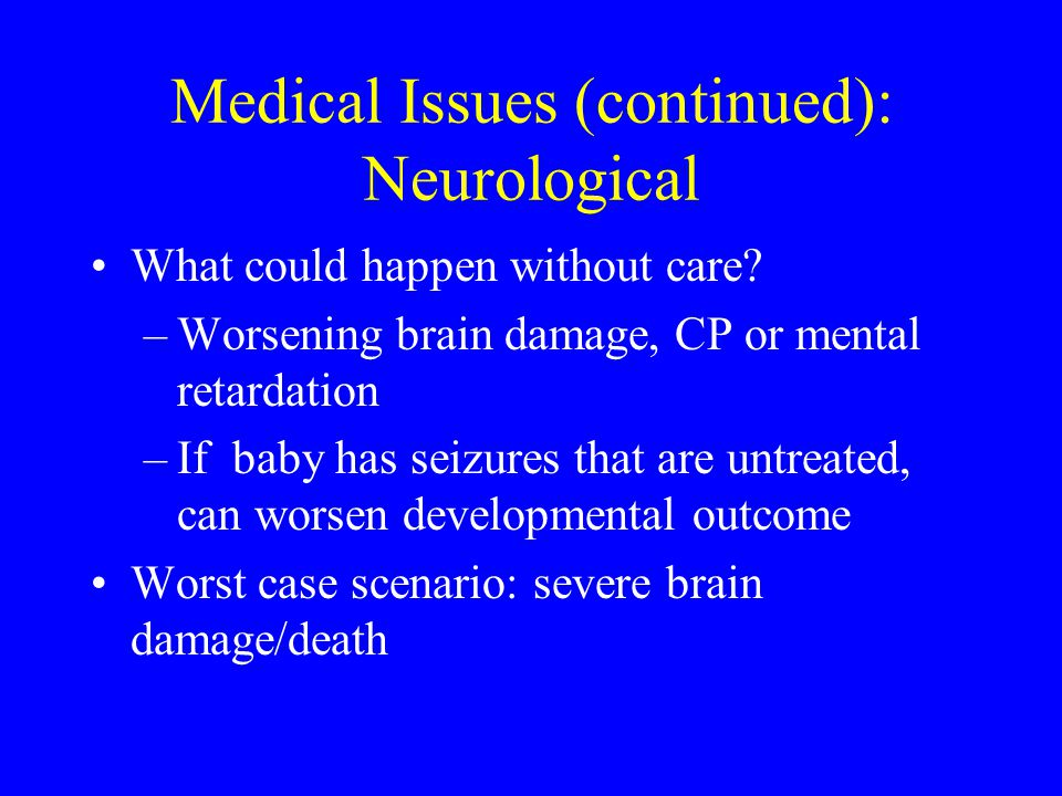 Medical Issues (continued): Neurological What could happen without care? –Worsening brain damage, CP or mental retardation –If baby has seizures that
