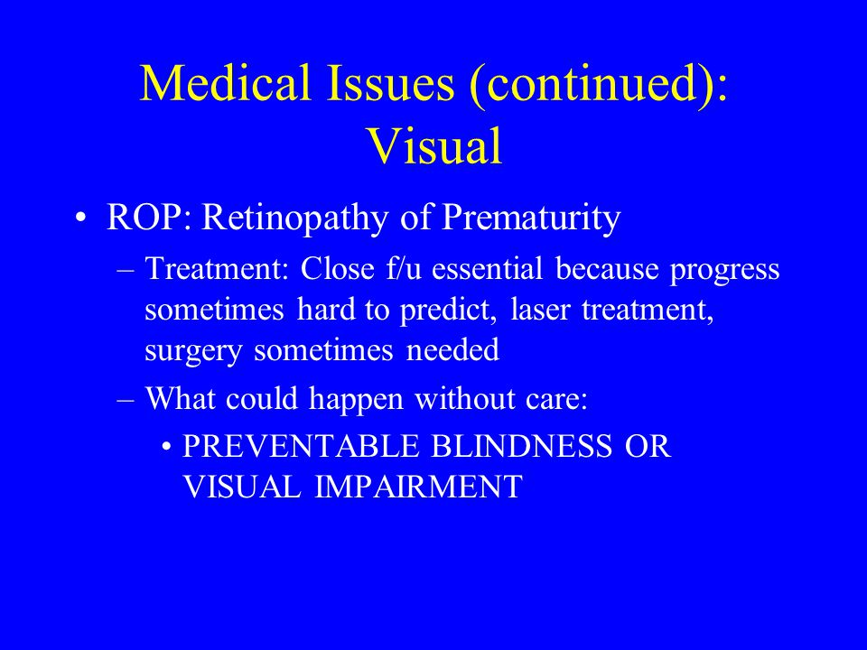Medical Issues (continued): Visual ROP: Retinopathy of Prematurity –Treatment: Close f/u essential because progress sometimes hard to predict, laser treatment, surgery sometimes needed –What could happen without care: PREVENTABLE BLINDNESS OR VISUAL IMPAIRMENT