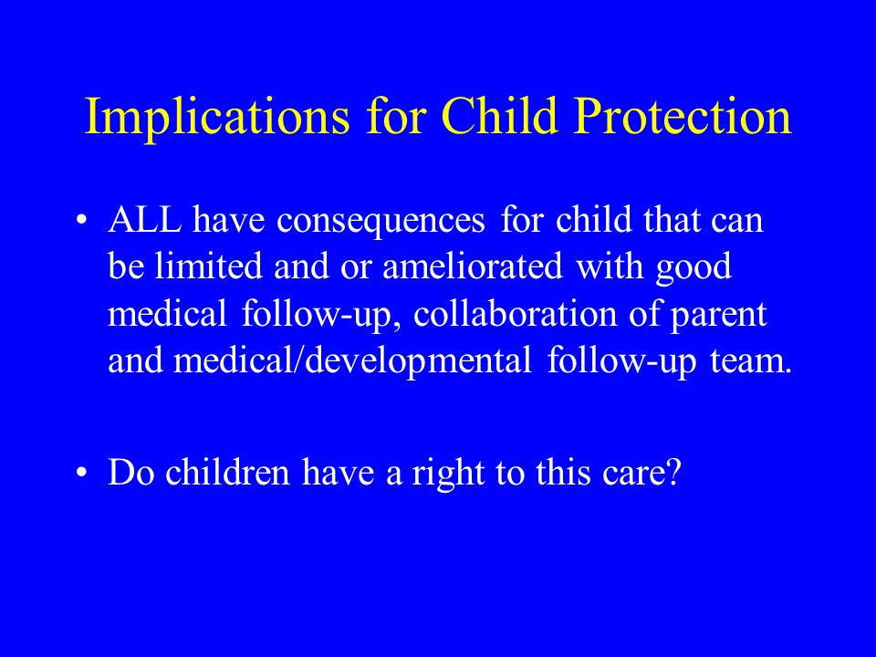 Implications for Child Protection ALL have consequences for child that can be limited and or ameliorated with good medical follow-up, collaboration of