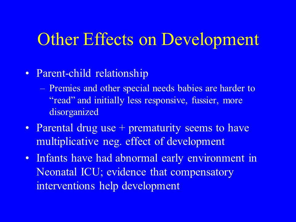 Other Effects on Development Parent-child relationship –Premies and other special needs babies are harder to read and initially less responsive, fussier, more disorganized Parental drug use + prematurity seems to have multiplicative neg.