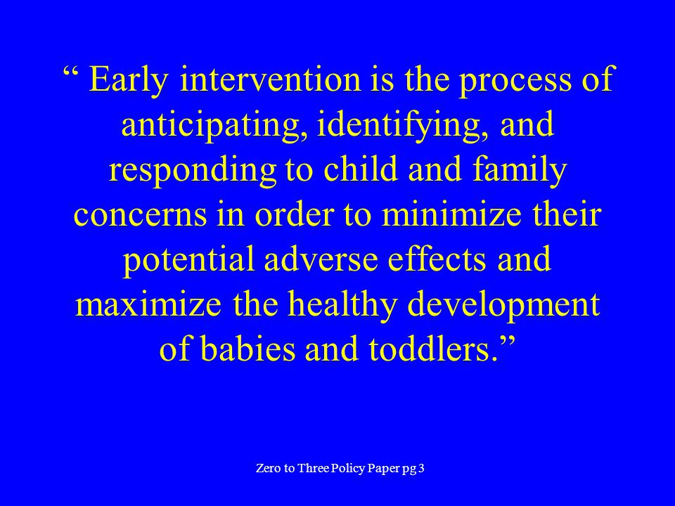 """ Early intervention is the process of anticipating, identifying, and responding to child and family concerns in order to minimize their potential adv"