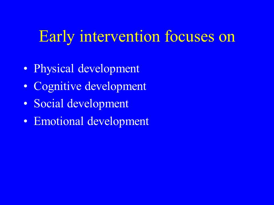 Early intervention focuses on Physical development Cognitive development Social development Emotional development