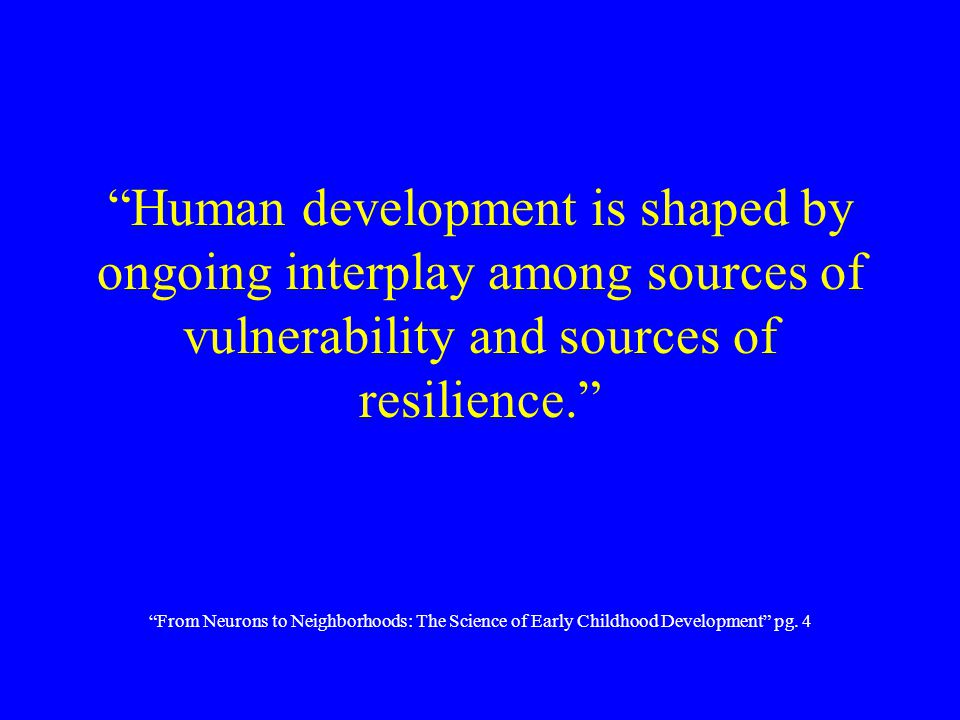 """Human development is shaped by ongoing interplay among sources of vulnerability and sources of resilience."" ""From Neurons to Neighborhoods: The Scien"
