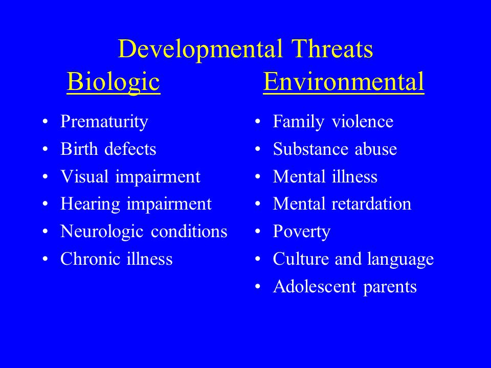 Developmental Threats BiologicEnvironmental Prematurity Birth defects Visual impairment Hearing impairment Neurologic conditions Chronic illness Famil