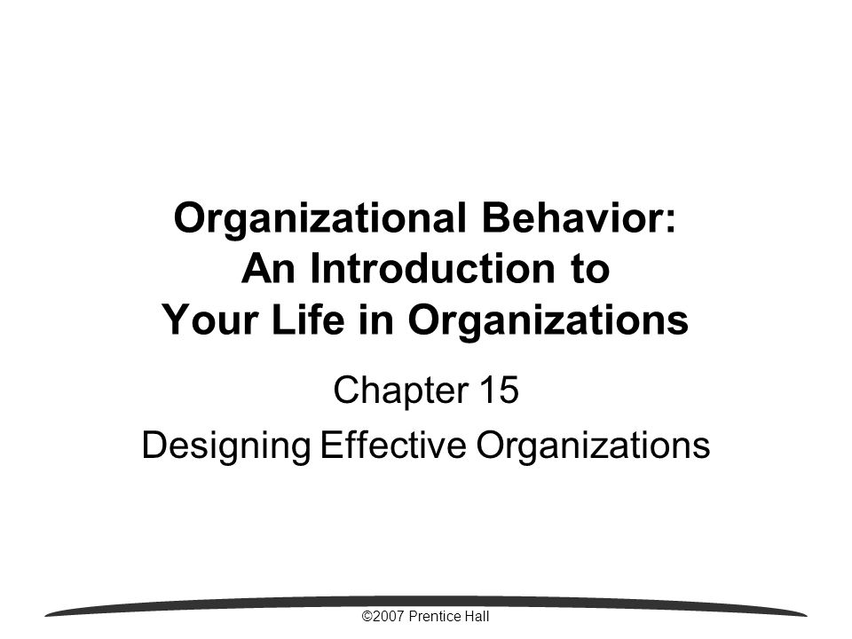©2007 Prentice Hall Organizational Behavior: An Introduction to Your Life in Organizations Chapter 15 Designing Effective Organizations