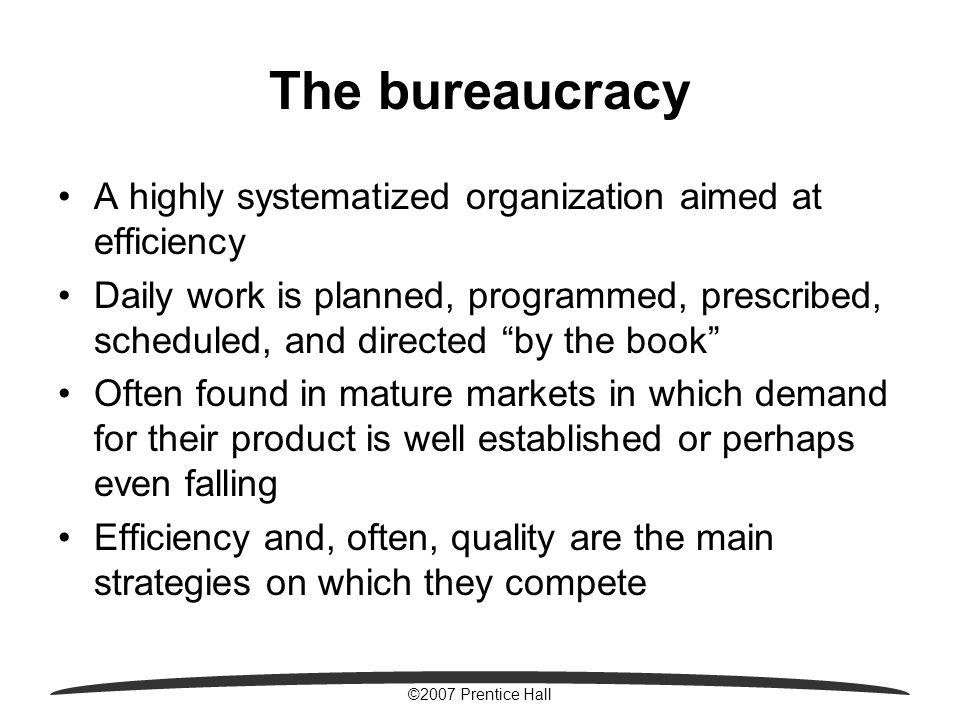 ©2007 Prentice Hall The bureaucracy A highly systematized organization aimed at efficiency Daily work is planned, programmed, prescribed, scheduled, and directed by the book Often found in mature markets in which demand for their product is well established or perhaps even falling Efficiency and, often, quality are the main strategies on which they compete