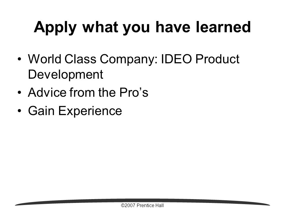 ©2007 Prentice Hall Apply what you have learned World Class Company: IDEO Product Development Advice from the Pro's Gain Experience