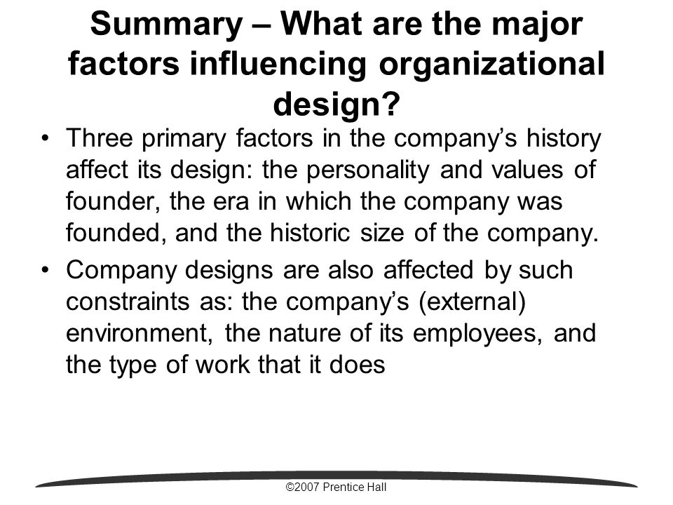 ©2007 Prentice Hall Summary – What are the major factors influencing organizational design? Three primary factors in the company's history affect its