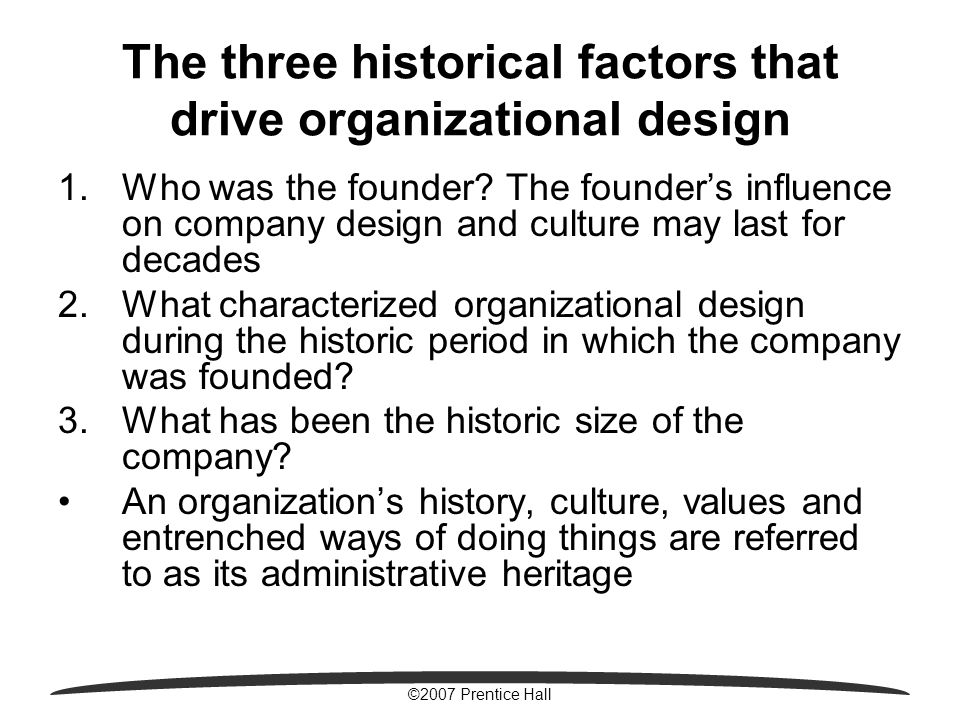 ©2007 Prentice Hall The three historical factors that drive organizational design 1.Who was the founder? The founder's influence on company design and