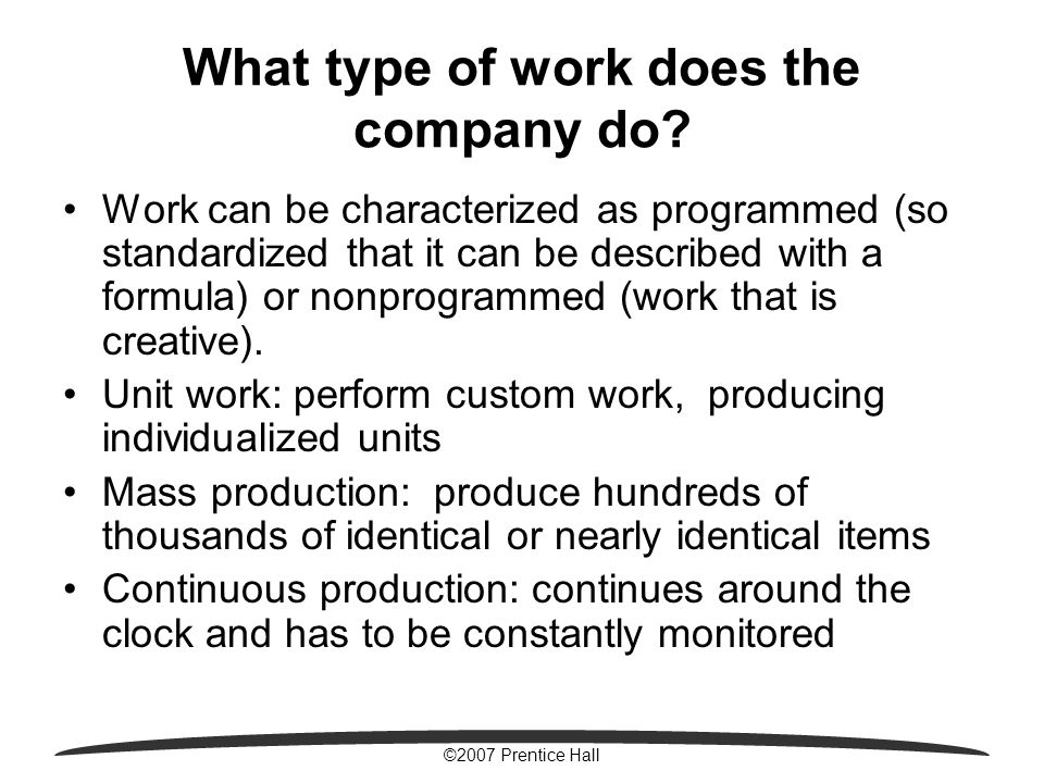 ©2007 Prentice Hall What type of work does the company do? Work can be characterized as programmed (so standardized that it can be described with a fo