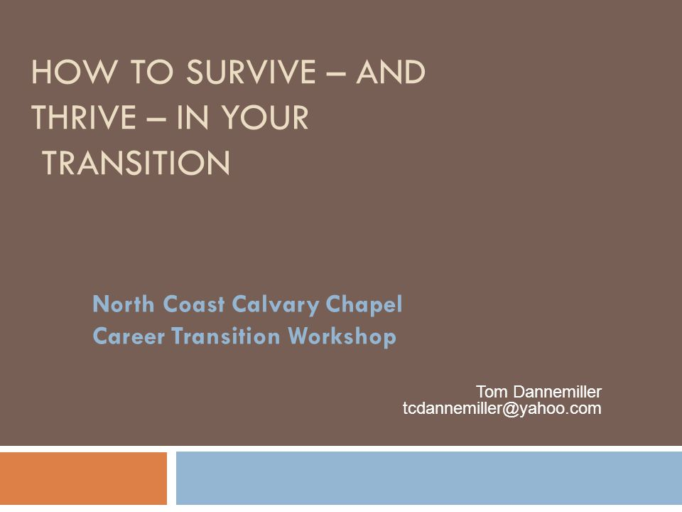 HOW TO SURVIVE – AND THRIVE – IN YOUR TRANSITION North Coast Calvary Chapel Career Transition Workshop Tom Dannemiller tcdannemiller@yahoo.com