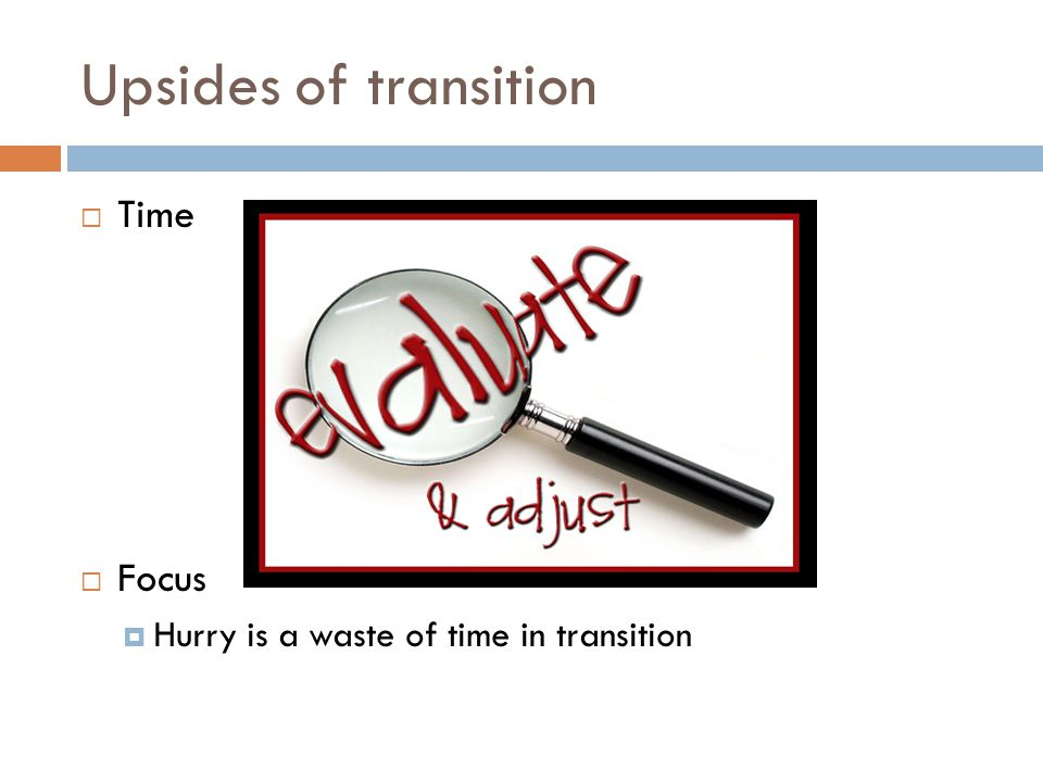 Upsides of transition  Time  Focus  Hurry is a waste of time in transition