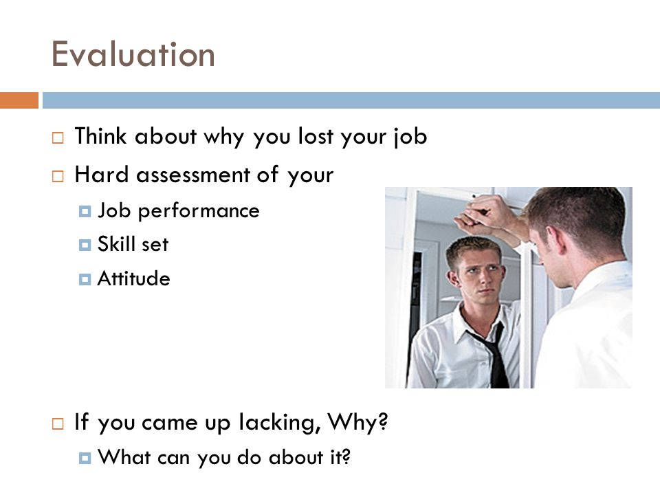Evaluation  Think about why you lost your job  Hard assessment of your  Job performance  Skill set  Attitude  If you came up lacking, Why.